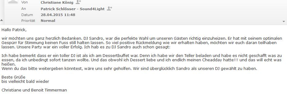 Hallo Patrick, wir möchten uns ganz herzlich Bedanken. DJ Sandro, war die perfekte Wahl um unseren Gästen richtig einzuheizen. Er hat mit seinem optimalen Gespürr für Stimmung keinen Fuss still halten lassen. So viel positive Rückmeldung wie wir erhalten haben, möchten wir euch daran teilhaben lassen. Unsere Party war ein voller Erfolg. Ich hab es zu DJ Sandro auch schon gesagt: Ich habe bemerkt dass er ein toller DJ ist als ich am Dessertbuffet war. Denn ich habe wir den Teller beladen und habe es nicht geschafft was zu essen, da ich unbedingt sofort tanzen wollte. Und das obwohl ich Dessert liebe und ich endlich meinen Cheadday hatte!!! und das will echt was heißen. Wenn du das bitte weitergeben könntest, wäre uns sehr geholfen. Wir sind überglücklich Sandro als unseren DJ gewählt zu haben. Beste Grüße bis vielleicht bald wieder Christiane und Benoit Timmerman