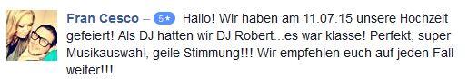 Hallo! Wir haben am 11.07.15 unsere Hochzeit gefeiert! Als DJ hatten wir DJ Robert...es war klasse! Perfekt, super Musikauswahl, geile Stimmung!!! Wir empfehlen euch auf jeden Fall weiter!!!