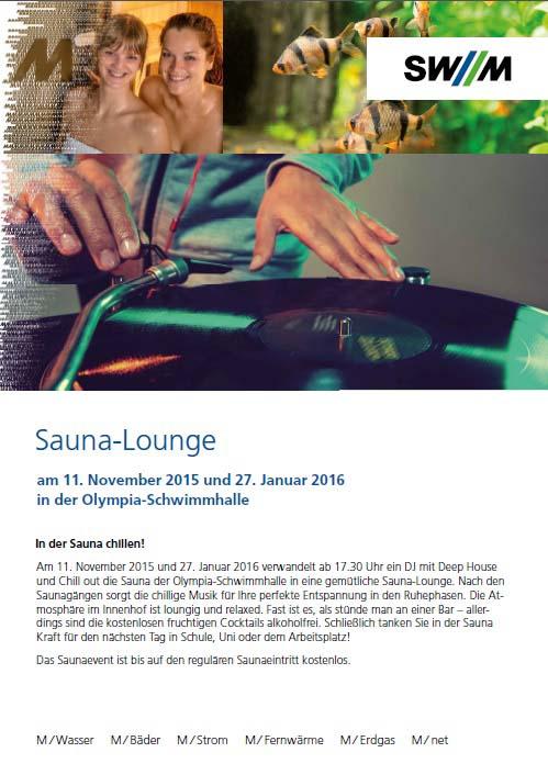 Sauna-Lounge Am 11. November 2015 und 27. Januar 2016 verwandelt ab 17.30 Uhr ein DJ mit Deep House und Chill out die Sauna der Olympia-Schwimmhalle in eine gemütliche Sauna-Lounge. Nach den Saunagängen sorgt die chillige Musik für Ihre perfekte Entspannung in den Ruhephasen. Die Atmosphäre im Innenhof ist loungig und relaxed. Fast ist es, als stünde man an einer Bar – allerdings sind die kostenlosen fruchtigen Cocktails alkoholfrei. Schließlich tanken Sie in der Sauna Kraft für den nächsten Tag in Schule, Uni oder dem Arbeitsplatz! Das Saunaevent ist bis auf den regulären Saunaeintritt kostenlos.