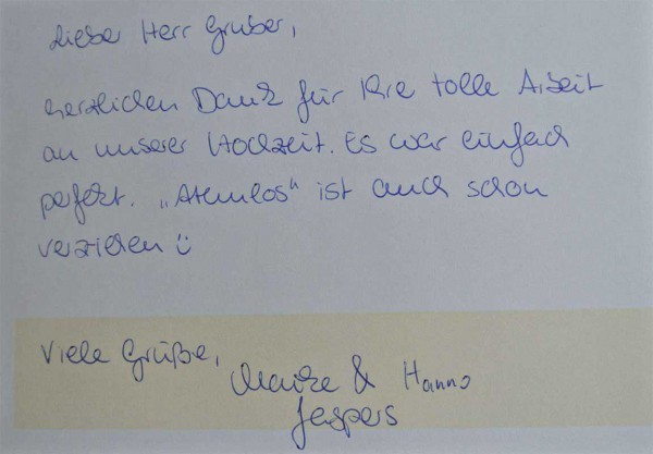 """Lieber Herr Gruber, herzlichen Dank für ihre tolle Arbeit an unserer Hochzeit. Es war einfach perfekt. """"Atemlos"""" ist auch schon verziehen. Viele Grüße, Maike und Hanno"""
