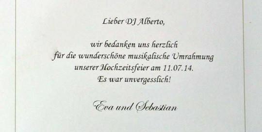 Lieber DJ Alberto, wir bedanken uns herzlich für die wunderschöne musikalische Umrahmung unserer Hochzeitsfeier am 11.07.14. Es war unvergesslich! Eva und Sebastian