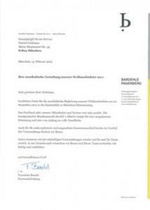 B ar d e hl e P age nb erg P ostfac h 86 o6 20 8 1 633 Mün c h e n Sound4Light Event-Service Patrick Schlösser Maria-Montessori-Str. 43 81829 München München, 13. Februar 2012 Ihre musikalische Gestaltung unserer Weihnachtsfeier 2011 Sehr geehrter Herr Schlösser, herzlichen Dank für die musikalische Begleitung unserer Weihnachtsfeier am 16. Dezember 2011 in der Inselmühle in München-Obermenzing. Das Feedback aller unserer Mitarbeiter und P a rtn e r wa r sehr po s iti v . Di e buntgemischte Musikauswahl des DJ' s Alberto sorgte für eine ausgelassene Stimmung und eine von Anfang an volle Tanzfläche. Auch für die unkomplizierte und angenehme Zusammenarbeit bereits im Vorfeld der Veranstaltung danken wir Ihnen. Gerne kommen wir bei zukünftigen Veranstaltungen wi e der auf Si e und Ihr Team zurück. In der Zwisch e nzeit wünschen wir Ihn e n und Ihrem Team we iterhin viel Erfolg und verbleiben mit freundlichem Gruß ----r.c&wlJ i. A. Fr a nzi s ka Bezold P e r s on a labt e ilun g b • BARDEHLE PAGENBERG P ri nz r ege nt e n p l atz 7 8 1 675 M ün c h e n T +49.(0)89.928 05-o F + 49.(0)89.928 05-444 karriere@barde hl e. d e www.bardeh l e . com I SO 9001 cettifi e d