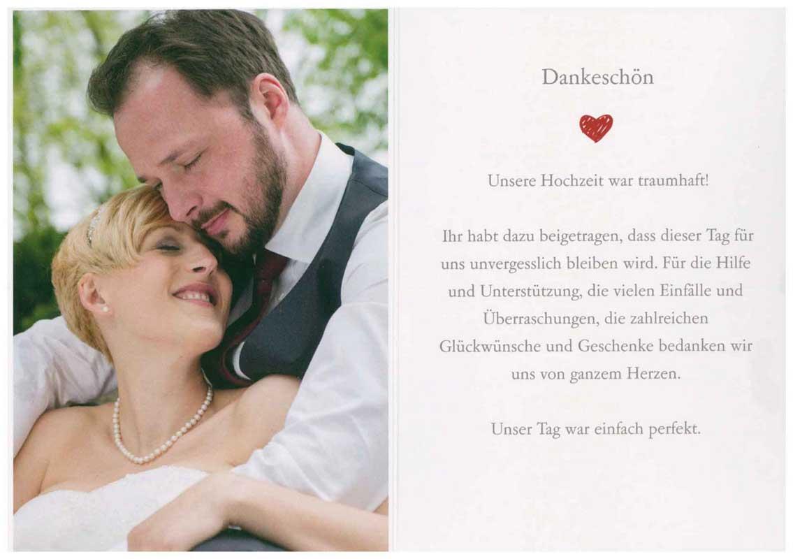 Dankeschön Unsere Hochzeit war traumhaft! Ihr habt dazu beigetragen, dass dieser Tag für uns unvergesslich bleiben wird. Für die Hilfe und die Unterstützung, die vielen Einfälle und Überraschungen, die zahlreichen Glückwünsche und Geschenke bedanken wir uns von ganzem Herzen. Unser Tag war einfach perfekt.