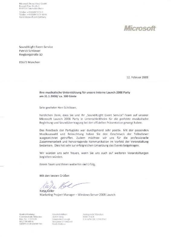 """Mi c r osof t Deutschland GmbH Konrad-Zuse-Straße I D-85716 Unterschlcißheim Telefon : +49(0)8913176-0 Te l efax: +49(0)8913176-1000 www. mi crosof t .co m lge rma ny Sound4Light Event-Service Patrick Schlösser Ringbergstraße 10 81673 München 12 . Februar 2008 Ihre musikalische Unterstützung für unsere interne Launch 2008 Party am 31.1.2008/ ca. 300 Gäste Bankverbindung: Sehr geehrter Herr Schlösser, herzlichen Dank, dass Sie und Ihr """"Sound4Light Event Service""""-Team auf unserer Microsoft Launch 2008 Party in Unterschleißheim für die perfekte musikalische Begleitung und Soundübertragung bei der offiziellen Präsentation gesorgt haben. Das Feedback der Partygäste war durchgehend sehr positiv . Mit der passenden Musikauswahl und Beleuchtung haben Sie den Geschmack der Teilnehmer ausgezeichnet getroffen. Zudem möchten wir uns für die professionelle Zusammenarbeit und hervorragende Kommunikation im Vorfeld der Veranstaltung bedanken. Dies hat sehr zur erfolgreichen Umsetzung des Events beigetragen . Wir würden uns sehr freuen, wenn Sie uns auch auf weiteren Veranstaltungen begleiten würden. Ihrem Team und Ihnen weiterhin viel Erfolg. Mit den besten Grüßen !:1:.- ~ Marketing Project Manager- Windows Server 2008 Launch Gesc h äftsfü hr er: Commerzba nk Münc h en Kto . - Nr .: I 333 0 20 Achim Berg Gianpietro Cussig h B e njamin 0. Omdorff Keith Dolliv e r Amt sgeric ht München HRB 70438 USt - ldNr . DE 1 294 1 5943 BLZ 7004004 1 SW I FT COBA DEFF700"""